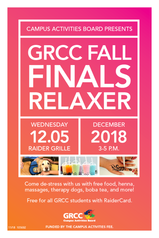 "Poster for the Fall Finals Relaxer event. Poster is variegated dark pink to orange with with text. There are three pictures: a therapy dog; several types of boba tea; and a hand that is being drawn on with henna. The text reads: ""Campus Activities Board Presents GRCC Fall Finals Relaxer. Wednesday, 12/5. Raider Grille. December 2018. 3-5 p.m. Come de-stress with us with free food, henna, massages, therapy dogs, boba tea, and more! Free for all GRCC students with RaiderCard. Funded by the Campus Activities fee."" At the bottom is a logo for the GRCC Campus Activities Board."