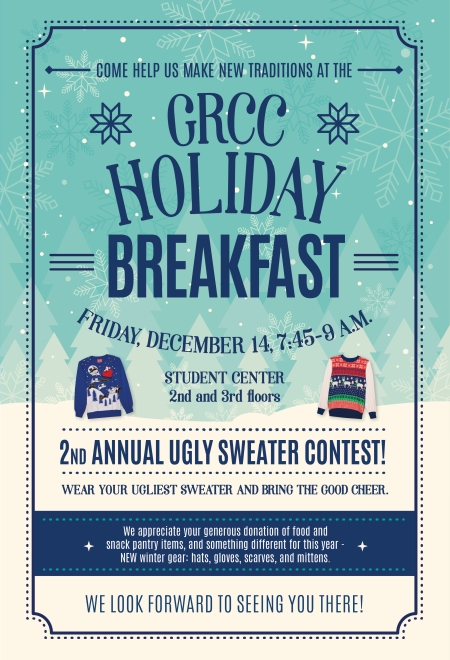 "Poster for the GRCC Holiday Breakfast. The text reads: ""Come help us make new traditions at the GRCC Holiday Breakfast. Friday, December 14, 7:45-9 a.m. Student Center, 2nd and 3rd floors. 2nd annual ugly sweater contest! Wear your ugliest sweater and bring the good cheer. We appreciate your generous donation of food and snack pantry items, and something different for this year - new winter gear: hats, gloves, scarves, and mittens. We look forward to seeing you there!"""
