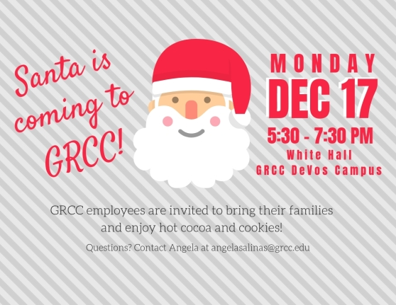 "Digital poster for Santa event. The design has pale grey stripes with a cartoon Santa face in the middle of the image. The text reads: ""Santa is coming to GRCC! Monday Dec. 17. 5:30-7:30 pm. White Hall. GRCC DeVos Campus. GRCC employees are invited to bring their families and enjoy hot cocoa and cookies. Questions? Contact Angela at angelasalinas@grcc.edu."""