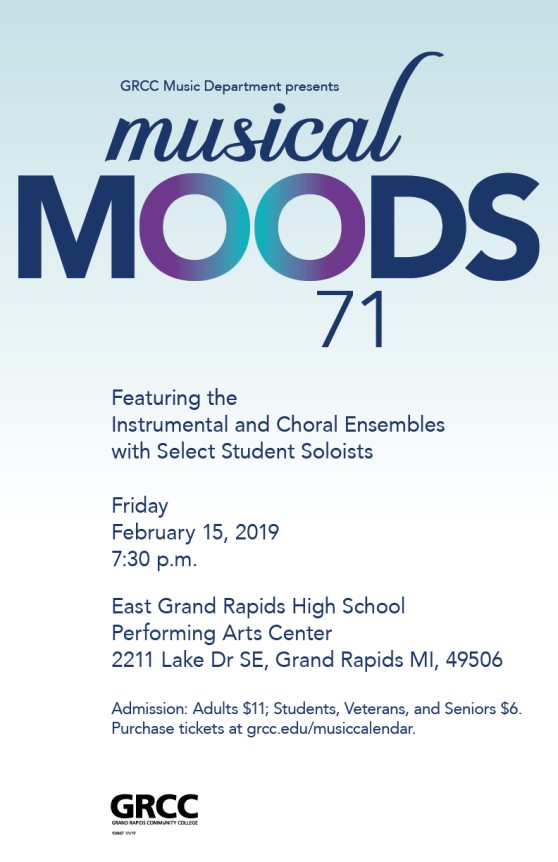 "A digital poster for the 2019 Musical Moods concert. The text reads: ""GRCC Music Department presents Musical Moods 71. Featuring the Instrumental and Choral Ensembles with Select Student Soloists. Friday, February 15, 2019. 7:30 pm. East Grand Rapids High School. Performing Arts Center. 2211 Lake Dr SE, Grand Rapids, MI, 49506. Admission: Adults $11; Students, Veterans, and Seniors $6. Purchase tickets at grcc.edu/musiccalendar."""