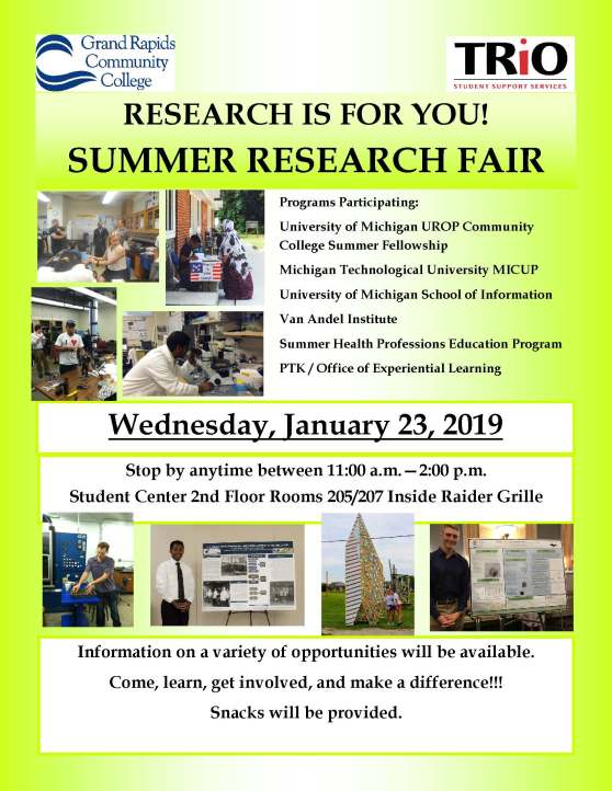 "A flyer for the TRiO Summer Research Fair. There are photos of previous TRiO students presenting their work. The text reads: ""Research is for you! Summer Research Fair. Programs Participating: University of Michigan UROP Community College Summer Fellowship, Michigan Technological University MICUP, University of Michigan School of Information, Van Andel Institute, Summer Health Professions Education Program, PTK / Office of Experiential Learning. Wednesday, January 23, 2019. Stop by anytime between 11:00 a.m.—2:00 p.m. Student Center 2nd Floor. Rooms 205/207. Inside Raider Grille. Information on a variety of opportunities will be available. Come, learn, get involved, and make a difference!!! Snacks will be provided."""
