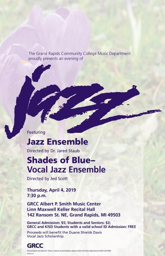 "Poster for the April 4 Jazz concert at GRCC. The text reads: ""The Grand Rapids Community College Music Department proudly presents an evening of Jazz. Featuring Jazz Ensemble, directed by Dr. Jared Staub. Shades of Blue- Vocal Jazz Ensemble, directed by Jed Scott. Thursday, April 4, 2019. 7:30 p.m. GRCC Albert P. Smith Music Center. Linn Maxwell Keller Recital Hall. 142 Ransom St. NE, Grand Rapids, MI 49503. General Admission: $5; Students and Seniors: $3; GRCC and KISD Students with a valid school ID Admission: FREE. Proceeds will benefit the Duane Shields Davis Vocal Jazz Scholarship. All participants are welcome. Those in need of accommodations please contact the Music Department at (616) 234-3940."""