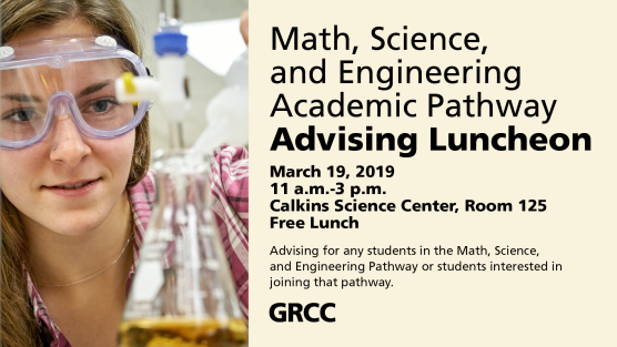 "Digital poster with an image of a student wearing goggles measuring a solution into a beaker. The text reads: ""Math, Science, and Engineering Academic Pathway Advising Luncheon. March 19, 2019. 11 a.m.-3 p.m. Calkins Science Center, Room 125. Free Lunch. Advising for any students in the Math, Science, and Engineering Pathway or students interested in joining that pathway."""
