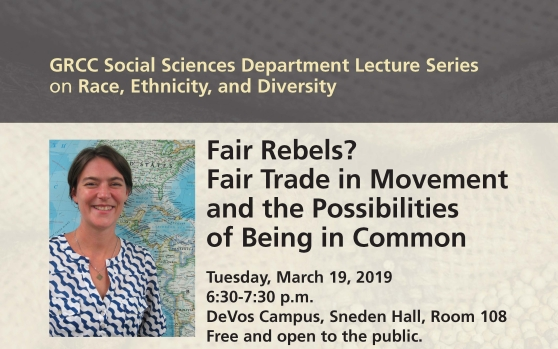 "Image advertising a lecture series. There is a photo of feminist political geographer Lindsay Naylor standing in front of a map of the Americas. The text reads: ""GRCC Social Sciences Department Lecture Series on Race, Ethnicity, and Diversity. Fair Rebels? Fair Trade in Movement and the Possibilities of Being in Common. Tuesday, March 19, 2019. 6:30-7:30 p.m. DeVos Campus, Sneden Hall, Room 108. Free and open to the public."""