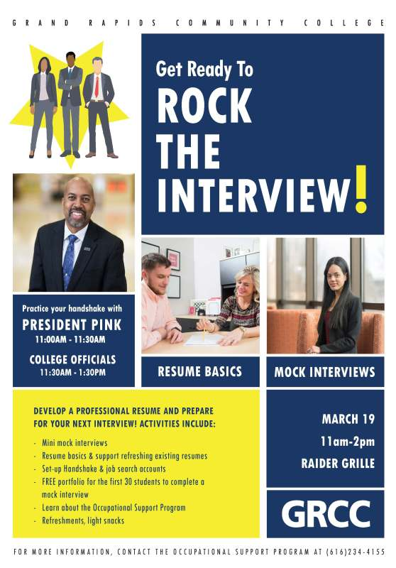 "Poster for the Rock the Interview event at GRCC. Poster text reads: ""Grand Rapids Community College. Get ready to Rock the Interview! Practice your handshake with President Pink 11:00 AM – 11:30 AM, College Officials 11:30AM - 1:30PM. Resume Basics. Mock Interviews. Develop a professional resume and prepare for your next interview! Activities include: mini mock interviews; resume basics & support refreshing existing resumes; set-up Handshake & job search accounts; FREE portfolio for the first 30 students to complete a mock interview; learn about the Occupational Support Program; refreshments, light snacks. March 19 11 am – 2 pm. Raider Grille. For more information, contact the Occupational Support Program at (616) 234-4155."""