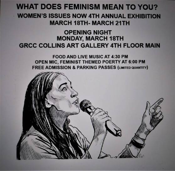"Poster for exhibition at the GRCC Art Gallery. Poster is grey with black text and a black sketch of a female speaker with long braids holding a microphone and talking. The text reads: ""What Does Feminism Mean to You? Women's Issues Now 4th Annual Exhibition. March 18th-March 21st. Opening Night Monday, March 18th. GRCC Collins Art Gallery 4th Floor Main. Food and Live Music at 4:30 p.m. Open Mic, Feminist themed poetry at 6 p.m. Free admission & Parking Passes (Limited Quantity)."""