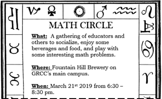 "A notice for a Math Circle. The border of the image is surrounded by zodiac symbols. The text reads: ""Math Circle. What: A gathering of educators and others to socialize, enjoy some beverages and food, and play with some interesting math problems. Where: Fountain Hill Brewery on GRCC's main campus. When: March 21st 2019 from 6:30-8:30 pm."""