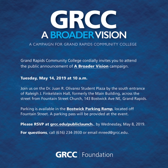 "'A Broader Vision' Campaign Public Launch Invitation. Image is blue with white text. The text reads: ""GRCC. A Broader Vision. A campaign for Grand Rapids Community College. Grand Rapids Community College cordially invites you to attend the public announcement of our 'A Broader Vision' campaign. Tuesday, May 14, 2019 at 10 a.m. Join us on the Dr. Juan R. Olivarez Student Plaza by the south entrance of Raleigh J. Finkelstein Hall, formerly the Main Building, across the street from Fountain Street Church, 143 Bostwick Ave NE, Grand Rapids. Parking is available in the Bostwick Parking Ramp, located off Fountain Street. A parking pass will be provided at the event. Please RSVP at grcc.edu/publiclaunch by Wednesday, May 8, 2019. For questions, call (616) 234-3930 or email mreed@grcc.edu."""