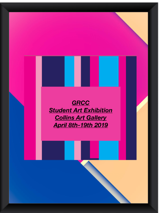 "Digital poster for art gallery show. The text reads: ""GRCC Student Art Exhibition. Collins Art Gallery. April 18th-19th 2019."""