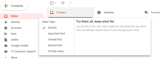 "The Gmail inbox: Menu options on the left are Inbox, Starred, Snoozed, Sent, Drafts, Google Guides, IT Customer Support, and More. Under the Inbox display menu options are Default (which has been selected), Important First, Unread First, Starred First, and Priority Inbox.  On the right it says: ""Try them all, keep what fits. Try out all of the new inbox styles to see what fits you best. You can always switch back if you change your mind."""
