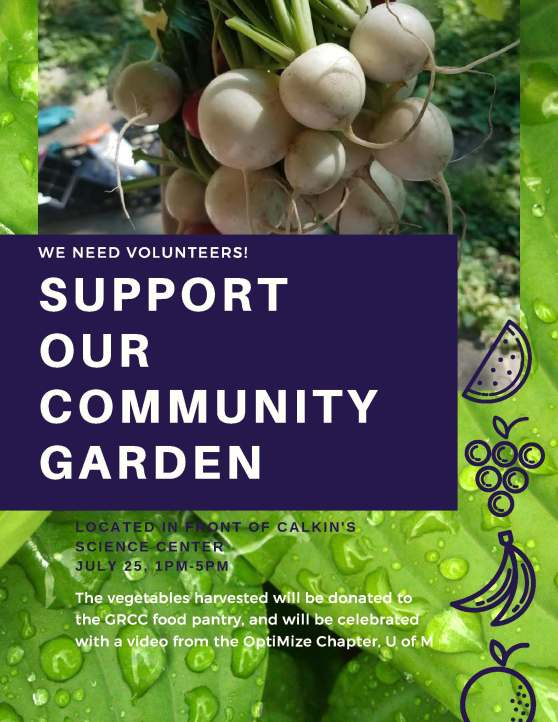 We need volunteers! Support our community garden. Located in front of Calkins Science Center. July 25, 1 p.m.-5 p.m. The vegetables harvested will be donated to the GRCC food pantry and will be celebrated with a video from the OptiMize Chapter, U of M.