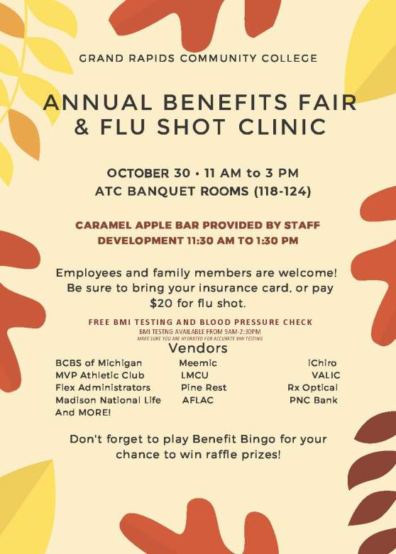 Grand Rapids Community College. Annual Benefits Fair & Flu Shot Clinic. October 30, 11 a.m. to 3 p.m., ATC banquet rooms (118-124). Caramel apple bar provided by Staff Development 11:30 a.m. to 1:30 p.m. Employees and family members are welcome! Be sure to bring your insurance card, or pay $20 for flu shot. Free BMI testing and blood pressure check. BMI testing available from 9 a.m.-2:30 p.m. Make sure you are hydrated for accurate BMI testing. Vendors: BCBS of Michigan, MVP Athletic Club, Flex Administrators, Madison National Life, Meemic, LMCU, Pine Rest, AFLAC, iChiro, VALIC, Rx Optical, PNC Bank, and more! Don't forget to play Benefit Bingo for your chance to win raffle prizes!