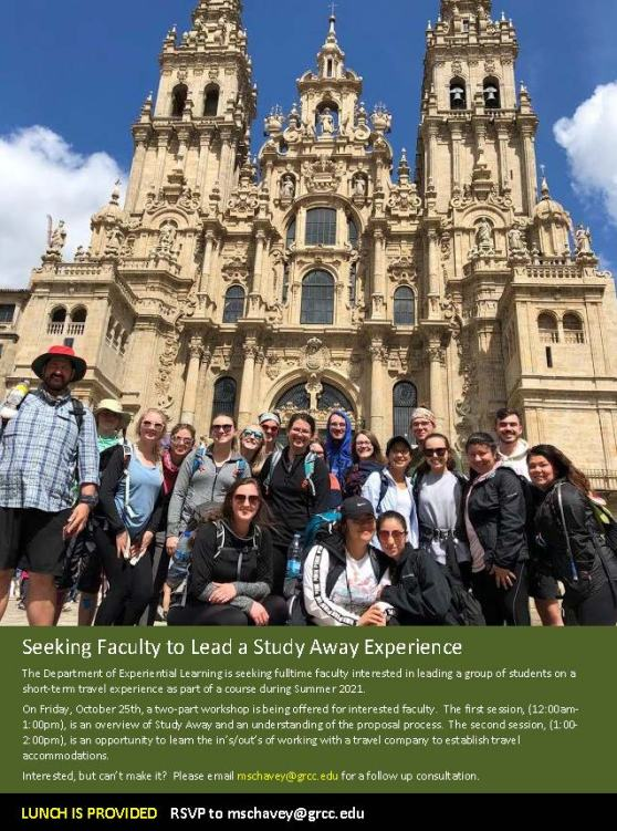 Seeking Faculty to Lead a Study Away Experience. The Department of Experiential Learning is seeking fulltime faculty interested in leading a group of students on a short-term travel experience as part of a course during Summer 2021. On Friday, October 25th, a two-part workshop is being offered for interested faculty. The first session (12:00 a.m. -1:00 p.m.) is an overview of Studey Away and an understanding of the proposal process. The second session (1:00-2:00 p.m.) is an opportunity to learn the ins/outs of working with a travel company to establish travel accommodations. Interested but can't make it? Please email mschavey@grcc.edu for a follow-up consultation. Lunch is provided. RSVP to mschavey@grcc.edu.