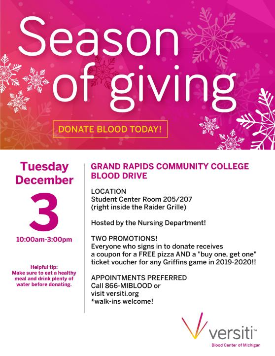 "Season of giving. Donate blood today! Tuesday, December 3, 10:00 a.m.-3:00 p.m. Grand Rapids Community college blood drive. Location: Student Center room 205/207 (right inside the Raider Grille). Hosted by the Nursing Department! Two promotions! Everyone who signs in to donate receives a coupon for a free pizza and a ""buy one, get one"" ticket voucher for any Griffins game in 2019-2020! Appointments preferred. Call 866-MIBLOOC or visit versiti.org. Walk-ins welcome. Helpful tip: Make sure to eat a healthy meal and drink plenty of water before donating. Versiti Blood Center of Michigan."
