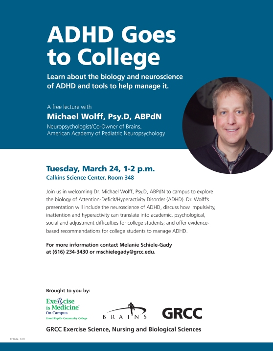 ADHD Goes to College. Learn about the biology and neuroscience of ADHD and tools to help manage it. A free lecture with Michael Wolff, Psy.D, ABPdN. Neuropsychologist/Co-Owner of Brains, American Academy of Pediatric Neuropsychology. Tuesday, March 24, 1-2 p.m. Calkins Science Center, Room 348. Join us in welcoming Dr. Michael Wolff, Psy.D, ABPdN to campus to explore the biology of Attention-Deficit/Hyperactivity Disorder (ADHD). Dr. Wolff's presentation will include the neuroscience of ADHD, discuss how impulsivity, inattention and hyperactivity can translate in academic, psychological, social and adjustment difficulties for college students; and offer evidence-based recommendations for college students to manage ADHD. For more information, contact Melanie Schiele-Gade at (616) 234-3430 or mschielegady@grcc.edu.Brought to you by: Exercise is Medicine On Campus. Grand Rapids Community College. Brains. GRCC Exercise Science, Nursing and Biological Sciences.