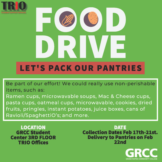 TRIO Student Support Services. Food Drive. Let's pack our pantries. Be part of our effort! We could really use nonperishable items, such as: Ramen cups, microwavable soups, mac & cheese cups, pasta cups, oatmeal cups, microwavable, cookies, dried fruits, Pringles, instant potatoes, juice boxes, cans of Ravioli/SpaghettiO's; and more. Location: GRCC Student Center, 3rd floor, TRIO Offices. Date: Collection dates Feb. 17th-21st. Delivery to pantries on Feb. 22nd. GRCC Grand Rapids Community College.