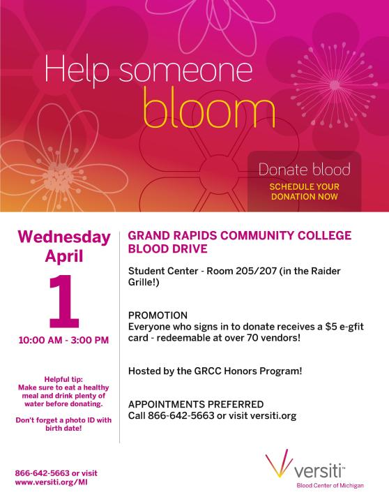 Help someone bloom. Donate blood. Schedule your donation now. Grand Rapids Community College blood drive. Wednesday, April 1, 10 a.m.-3 p.m. Student Center, rooms 205/207 in the Raider Grill. Promotion: Everyone who signs in to donate receives a $5 e-gift card – redeemable at over 70 vendors! Hosted by the GRCC Honors Program! Appointments preferred. Call 866-642-5663 or visit versiti.org. Helpful tip: Make sure to eat a healthy meal and drink plenty of water before donating. Don't forget a photo ID with birth date. 866-642-5663 or visit www.versiti.org/MI