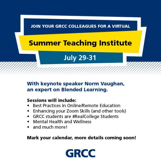 Join your GRCC colleagues for a virtual Summer Teaching Institute. July 29-31. With keynote speaker Norm Vaughan, an expert on Blended Learning. Sessions will include: Best Practices in Online/Remote Education. Enhancing your Zoom Skills (and other tools). GRCC students are #RealCollege Students. Mental Health and Wellness. And much more! Mark your calendar, more details coming soon! GRCC.