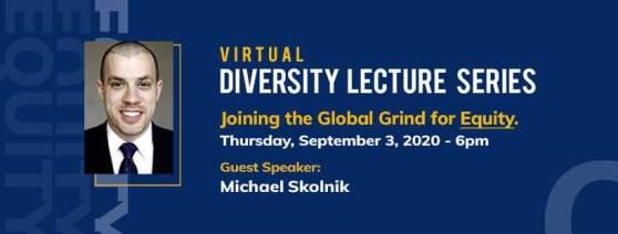 Virtual Diversity Lecture Series. Joining the Global Grind for Equity. Thursday, September 3, 2020 6 p.m. Guest Speaker: Michael Skolnik.