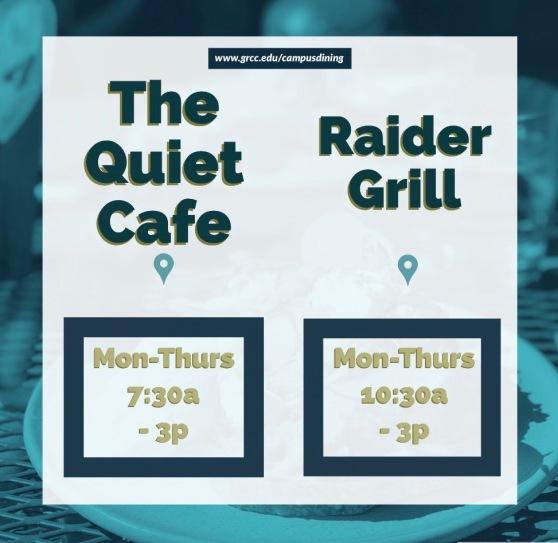 www.grcc.edu/campusdining. The Quiet Café. Mon-Thurs 7:30a-3p. Raider Grill. Mon-Thurs 10:30a-3p