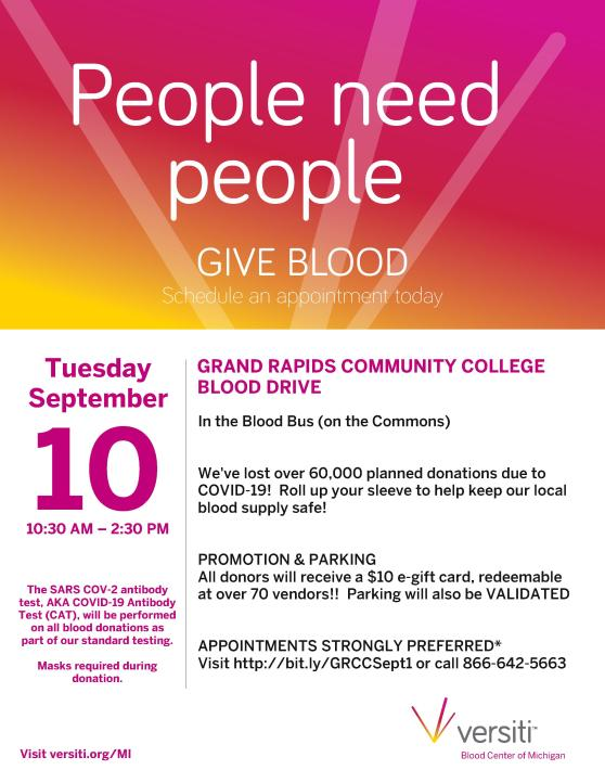 People need people. Give blood. Schedule an appointment today. Tuesday September 10 10:30 a.m.-2:30 p.m. The SARS COV-2 antibody test, AKA COVID-19 Antibody Test (CAT), will be performed on all blood donations as part of our standard testing. Masks required during donation. Grand Rapids Community College blood drive. In the Blood Bus (on the Commons). We've lost over 60,000 planned donations due to COVID-19! Roll up your sleeve to help keep our blood supply safe! Promotion & parking: All donors will receive a $10 e-gift card, redeemable at over 70 vendors! Parking will also be validated! Appointments strongly preferred* Visit http://bit.ly/GRCCSept1 or call 866-642-5663. Visit versiti.org/MI Versiti Blood Center of Michigan