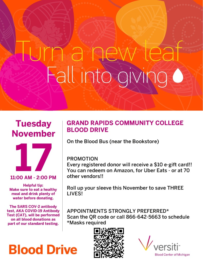 November 17th blood drive  Tuesday, November 17, 2020 11:00 a.m. - 02:00 p.m. Grand Rapids Community College Student Activities Office/Student Center Our goal is 11 units, so 18 appointment slots to fill. We continue to test all donations for COVID-19 antibodies.  In addition, all donors will receive a $10 e-gift card for donating too! Thank you to all involved for your continued promotion and support!!