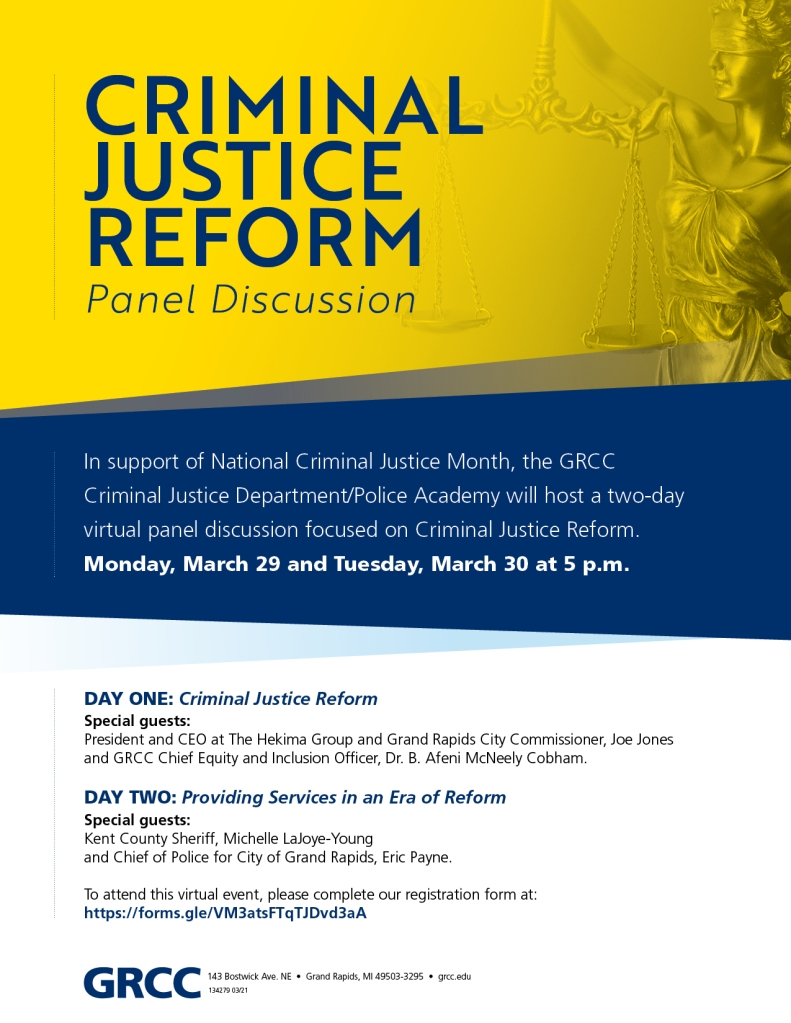 Day one: Criminal Justice Reform Special guests Joe Jones, President and CEO of the West Michigan Urban League and Dr. Afeni McNeely Cobham, GRCC Office of Diversity, Equity, and Inclusion.  Day two: Providing Services in an Era of Reform Special guest Michelle LaJoye-Young, Kent County Sheriff. To attend this virtual event, please complete our registration form at: https://forms.gle/VM3atsFTqTJDvd3aA