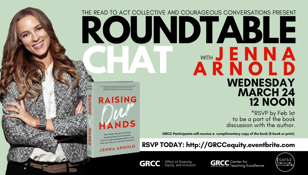 ODEI, in partnership with CTE, MI ACE, and CAP 3.2, hosts aRoundtable Chatwith Jenna Arnold, author ofRaising our hands: How White Women can stop avoiding hard conversations, start accepting responsibility, and find our place on the new frontlines.  Join us Wednesday, March 24 at Noon Zoom link:https://grcc.zoom.us/j/94994961103