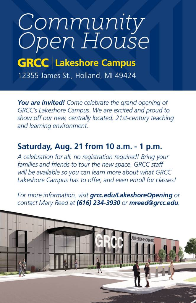 You are invited! Come celebrate the grand opening of GRCC's Lakeshore Campus. We are excited and proud to show off our new, centrally located, 21st-century teaching and learning environment. Saturday, Aug. 21 from 10 a.m. - 1 p.m. A celebration for all, no registration required! Bring your families and friends to tour the new space. GRCC staff will be available so you can learn more about what GRCC Lakeshore Campus has to offer, and even enroll for classes! For more information, visit grcc.edu/Lakeshore Opening or contact Mary Reed at (616) 234-3930 or mreed@grcc.edu.