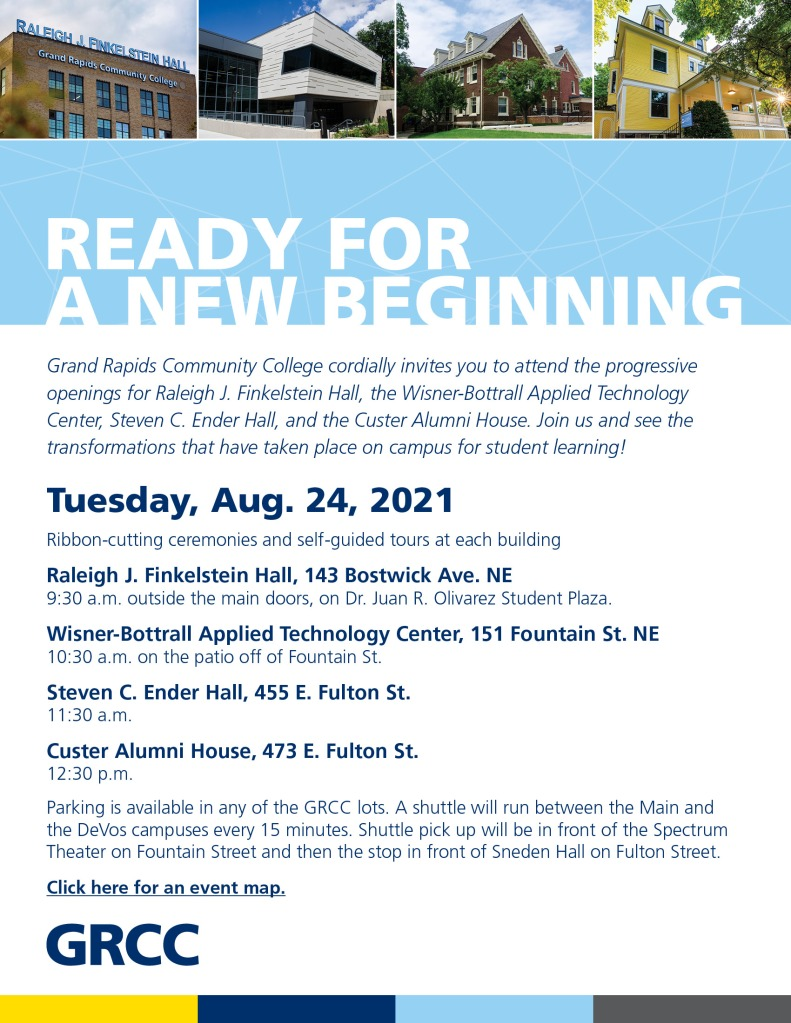 Grand Rapids Community College cordially invites you to attend the progressive openings for Raleigh J. Finkelstein Hall, the Wisner-Bottrall Applied Technology Center, Steven C. Ender Hall, and the Custer Alumni House. Join us and see the transformations that have taken place on campus for student learning! Tuesday, Aug. 24, 2021 are the Ribbon-cutting ceremonies and self-guided tours at each building. Raleigh J. Finkelstein Hall, 143 Bostwick Ave. NE, 9:30 a.m. outside the main doors, on Dr. Juan R. Olivarez Student Plaza. Wisner-Bottrall Applied Technology Center, 151 Fountain St. NE, 10:30 a.m. on the patio off of Fountain Street. Steven C. Ender Hall, 455 E. Fulton St., 11:30 a.m. Custer Alumni House, 473 E. Fulton St. 12:30 p.m. Parking is available in any of the GRCC lots. A shuttle will run between the Main and the DeVos.