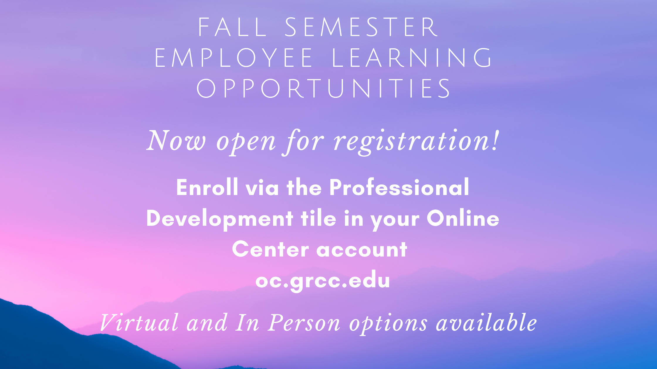 Fall Semester employee learning opportunities. Now open for registration! Enroll via the Professional Development tile in your Online Center account oc.grcc.edu Virtual and In Person options available.