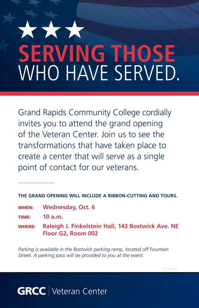 Grand Rapids Community College cordially invites you to attend the grand opening of the Veteran Center. Join us to see the transformations that have taken place to create a center that will serve as a single point of contact for our veterans.  The grand opening will include a ribbon-cutting and tours on Wednesday, Oct. 6 at 10 a.m. in the Raleigh J. Finkelstein Hall, 143 Bostwick Ave. NE Floor G2, Room 002. Parking is available in the Bostwick parking ramp, located off Fountain Street. A parking pass will be provided to you at the event.