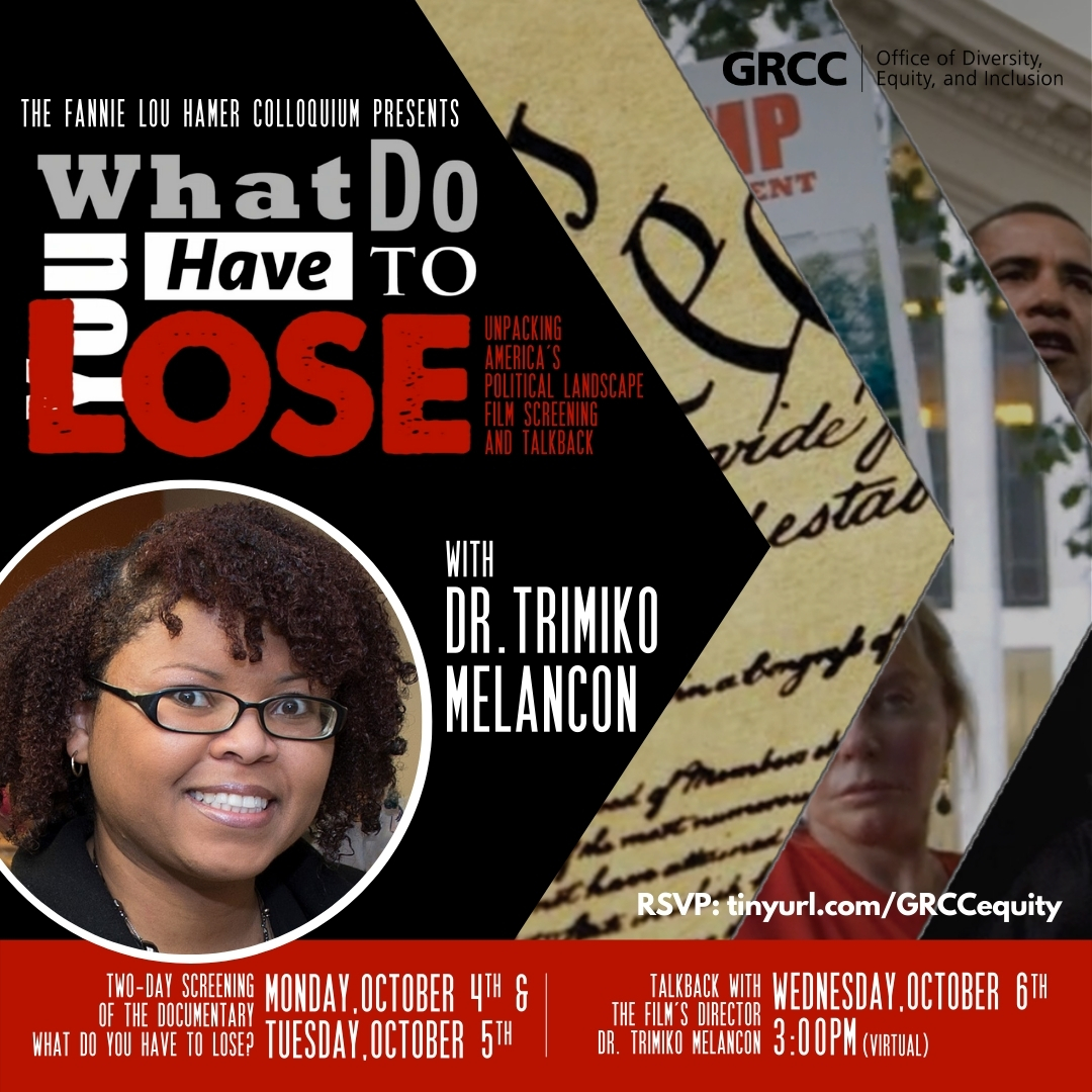 The Fannie Lou Hamer Colloquium presents What Do You Have to Lose: Unpacking America's Political Landscape Film Screening and Talkback. With Dr. Trimiko Melancon. RSVP: tinyurl.com/GRCCequity Two-day screening of the documentary What Do You Have to Lose? Monday, October 4th & Tuesday, October 5th. Talkback with the film's director Dr. Trimiko Melancon Wednesday, October 6th 3:00 p.m. (virtual).