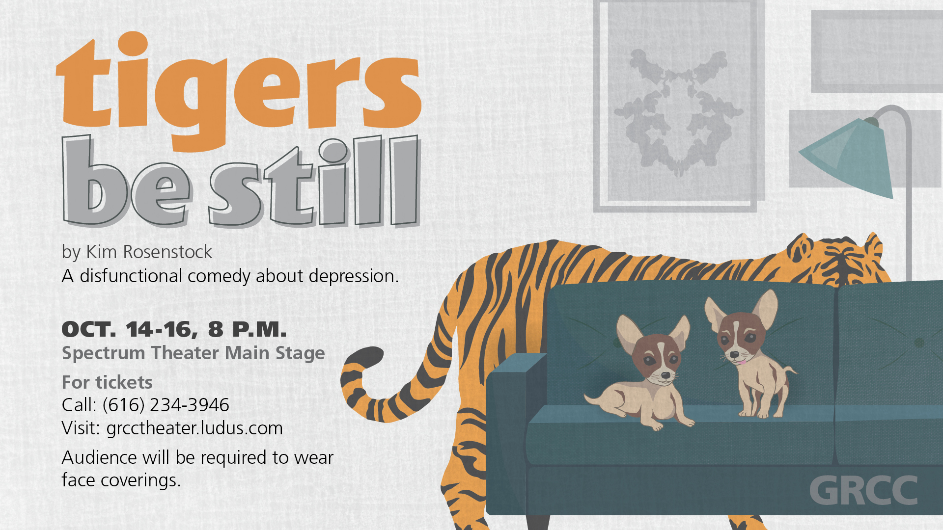 Tigers Be Still by Kim Rosenstock. A dysfunctional comedy about depression. Oct. 14-16, 8 p.m. Spectrum Theater Main Stage. For tickets. Call: (616) 234-3946 Visit: grcctheater.ludus.com Audience will be required to wear face coverings. GRCC